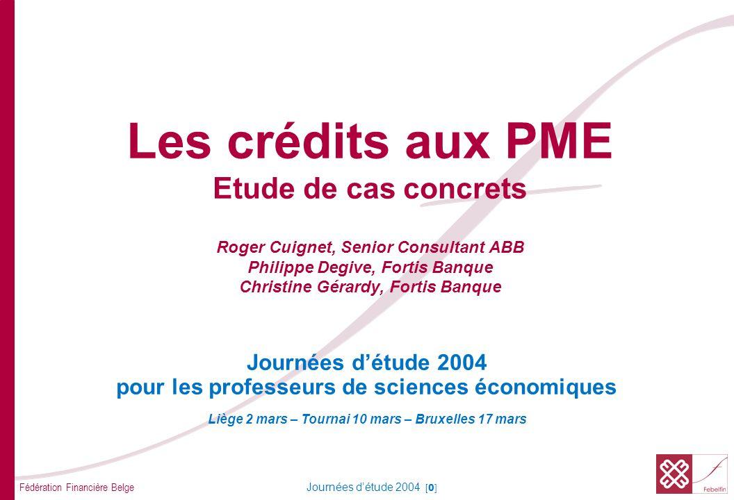 Fédération Financière Belge Journées détude 2004 [0] Les crédits aux PME Etude de cas concrets Roger Cuignet, Senior Consultant ABB Philippe Degive, F