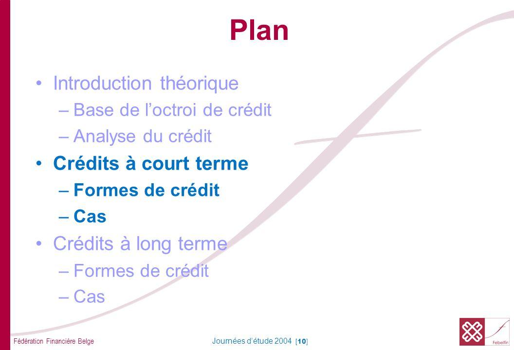 Fédération Financière Belge Journées détude 2004 [10] Plan Introduction théorique –Base de loctroi de crédit –Analyse du crédit Crédits à court terme –Formes de crédit –Cas Crédits à long terme –Formes de crédit –Cas