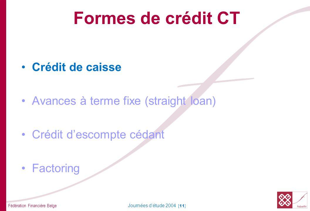 Fédération Financière Belge Journées détude 2004 [11] Formes de crédit CT Crédit de caisse Avances à terme fixe (straight loan) Crédit descompte cédan