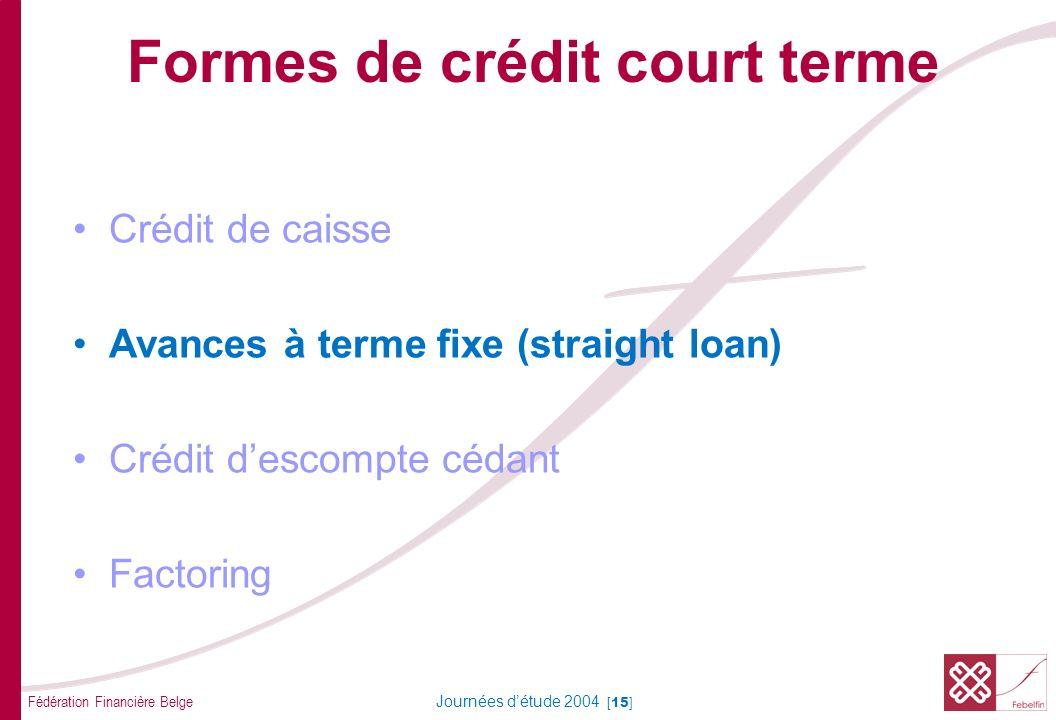Fédération Financière Belge Journées détude 2004 [15] Formes de crédit court terme Crédit de caisse Avances à terme fixe (straight loan) Crédit descompte cédant Factoring