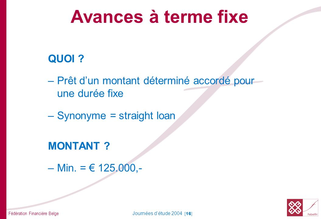 Fédération Financière Belge Journées détude 2004 [16] QUOI ? –Prêt dun montant déterminé accordé pour une durée fixe –Synonyme = straight loan MONTANT