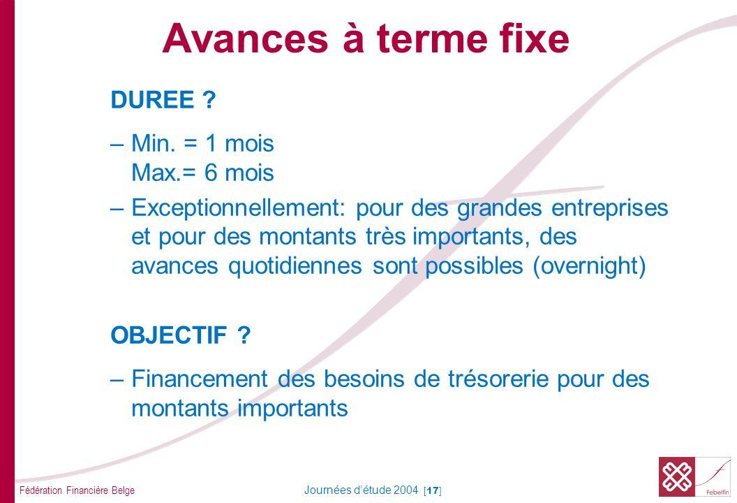 Fédération Financière Belge Journées détude 2004 [17] DUREE ? –Min. = 1 mois Max.= 6 mois –Exceptionnellement: pour des grandes entreprises et pour de