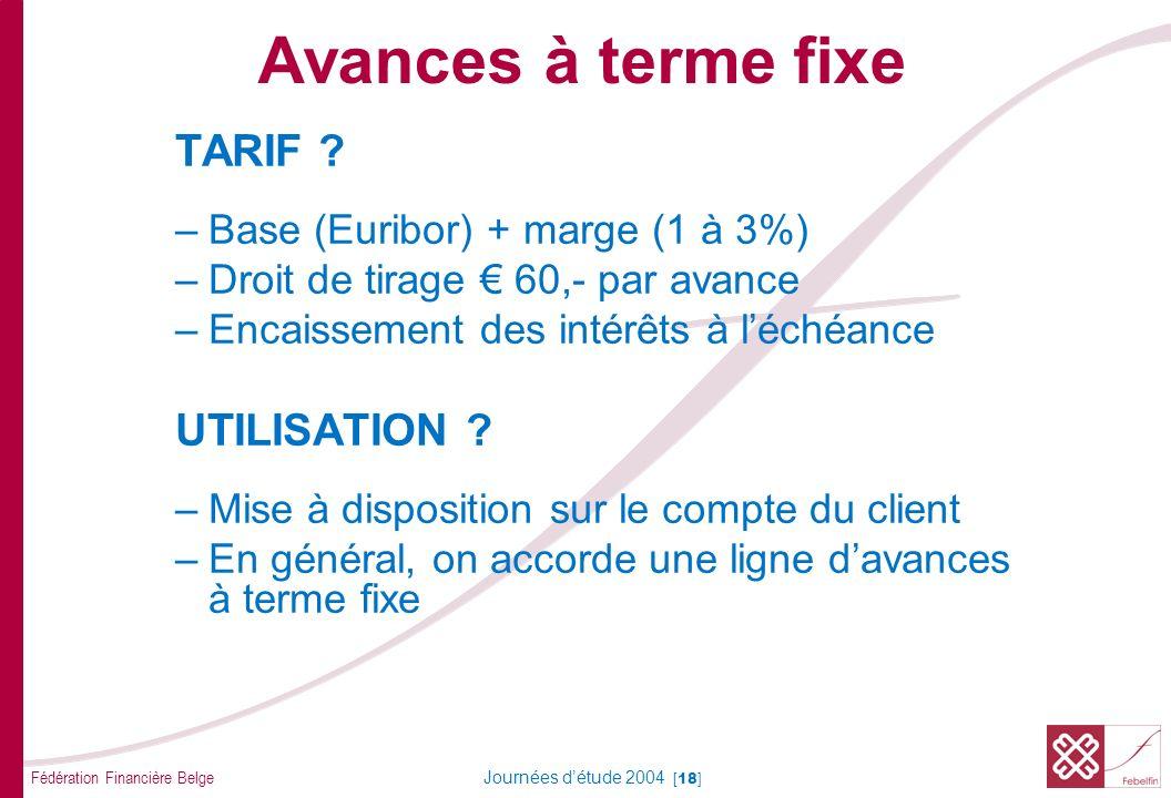 Fédération Financière Belge Journées détude 2004 [18] TARIF ? –Base (Euribor) + marge (1 à 3%) –Droit de tirage 60,- par avance –Encaissement des inté