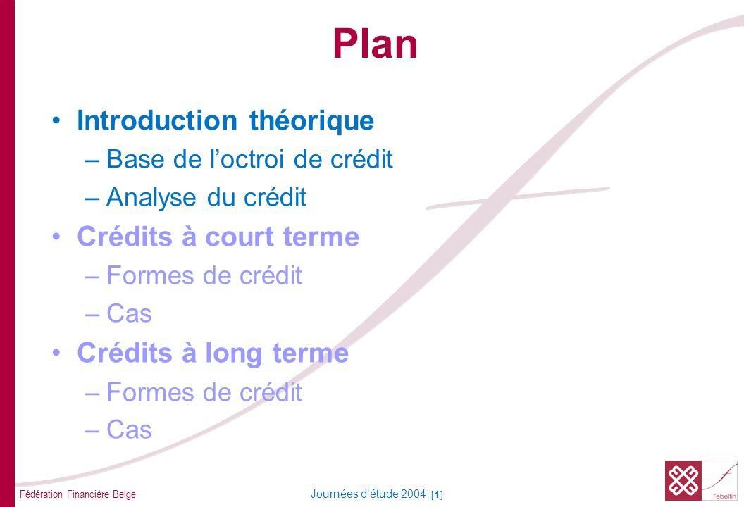 Fédération Financière Belge Journées détude 2004 [1] Plan Introduction théorique –Base de loctroi de crédit –Analyse du crédit Crédits à court terme –Formes de crédit –Cas Crédits à long terme –Formes de crédit –Cas
