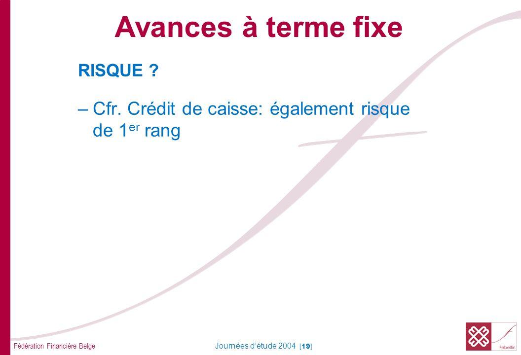 Fédération Financière Belge Journées détude 2004 [19] RISQUE ? –Cfr. Crédit de caisse: également risque de 1 er rang Avances à terme fixe