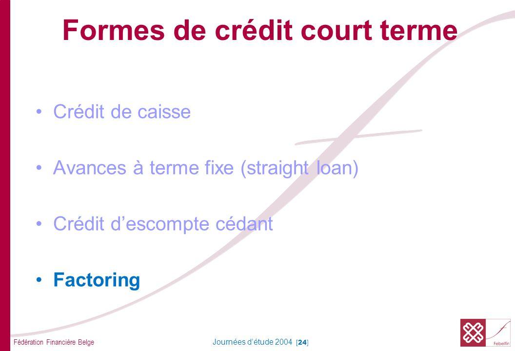 Fédération Financière Belge Journées détude 2004 [24] Formes de crédit court terme Crédit de caisse Avances à terme fixe (straight loan) Crédit descompte cédant Factoring