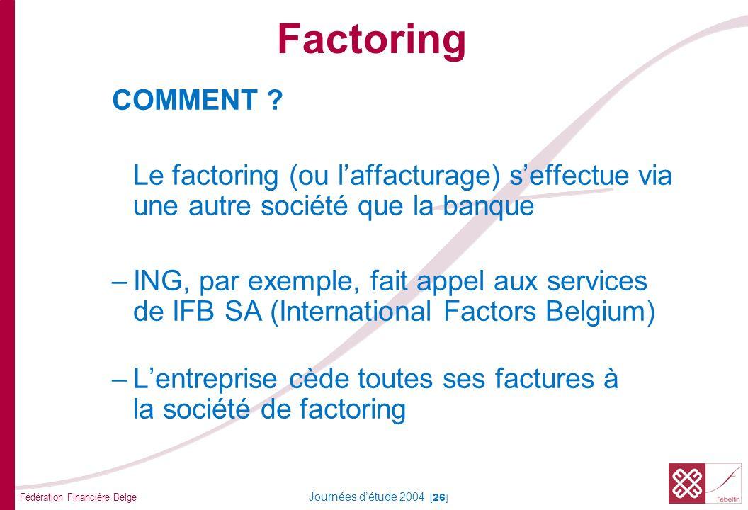 Fédération Financière Belge Journées détude 2004 [26] COMMENT ? Le factoring (ou laffacturage) seffectue via une autre société que la banque –ING, par