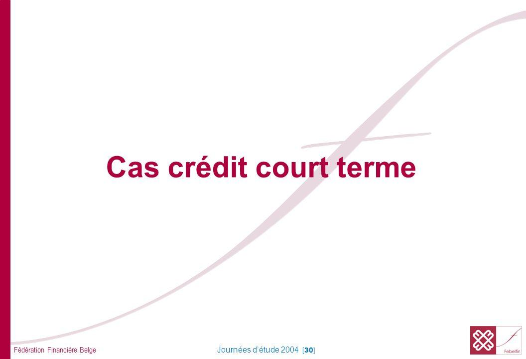 Fédération Financière Belge Journées détude 2004 [30] Cas crédit court terme