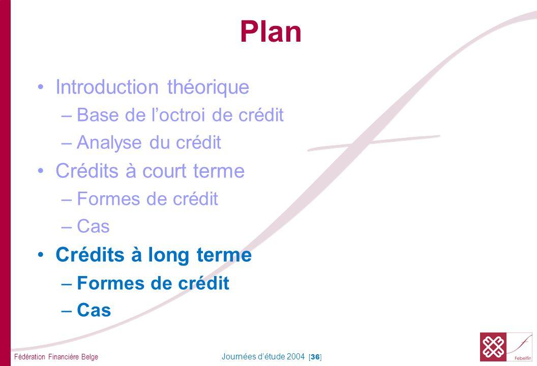 Fédération Financière Belge Journées détude 2004 [36] Plan Introduction théorique –Base de loctroi de crédit –Analyse du crédit Crédits à court terme –Formes de crédit –Cas Crédits à long terme –Formes de crédit –Cas