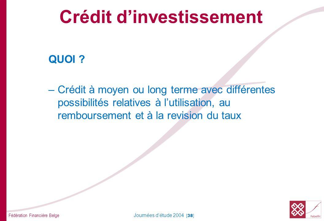 Fédération Financière Belge Journées détude 2004 [38] QUOI ? –Crédit à moyen ou long terme avec différentes possibilités relatives à lutilisation, au
