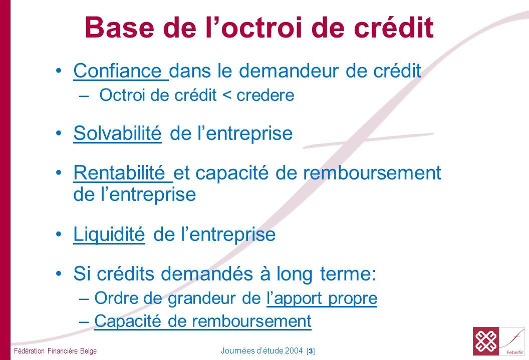 Fédération Financière Belge Journées détude 2004 [3] Confiance dans le demandeur de crédit – Octroi de crédit < credere Solvabilité de lentreprise Rentabilité et capacité de remboursement de lentreprise Liquidité de lentreprise Si crédits demandés à long terme: –Ordre de grandeur de lapport propre –Capacité de remboursement Base de loctroi de crédit