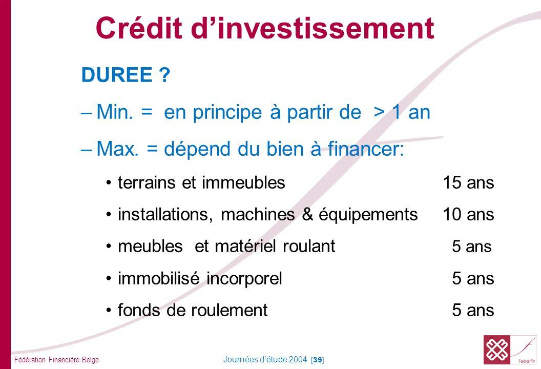 Fédération Financière Belge Journées détude 2004 [39] DUREE ? –Min. = en principe à partir de > 1 an –Max. = dépend du bien à financer: terrains et im