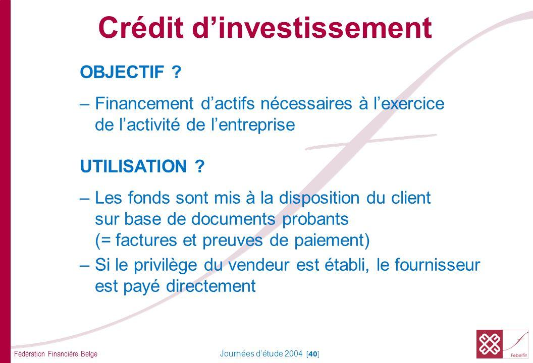 Fédération Financière Belge Journées détude 2004 [40] OBJECTIF ? –Financement dactifs nécessaires à lexercice de lactivité de lentreprise UTILISATION