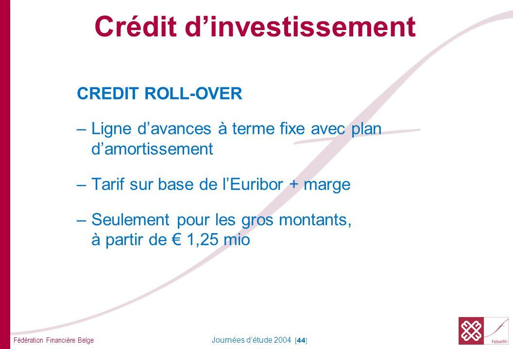 Fédération Financière Belge Journées détude 2004 [44] CREDIT ROLL-OVER –Ligne davances à terme fixe avec plan damortissement –Tarif sur base de lEurib