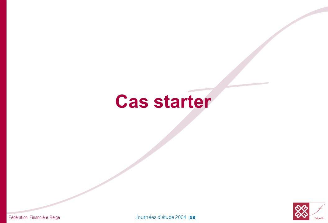 Fédération Financière Belge Journées détude 2004 [59] Cas starter
