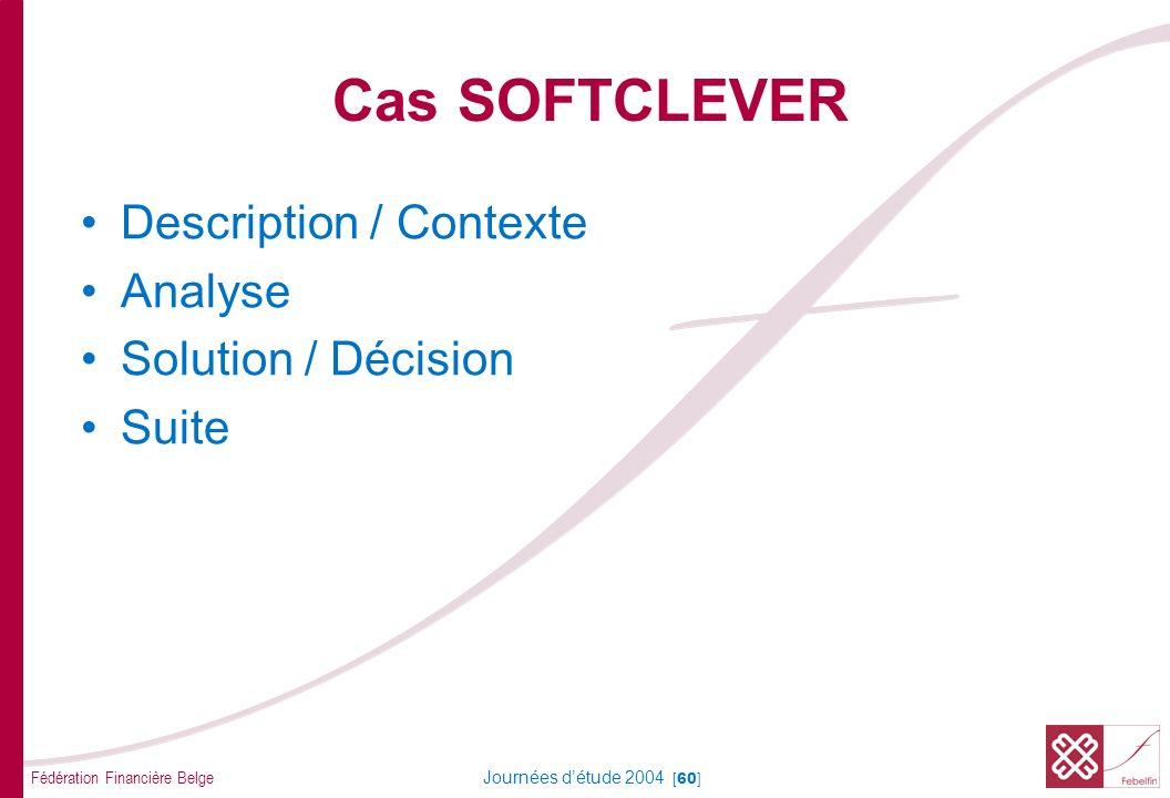 Fédération Financière Belge Journées détude 2004 [60] Cas SOFTCLEVER Description / Contexte Analyse Solution / Décision Suite