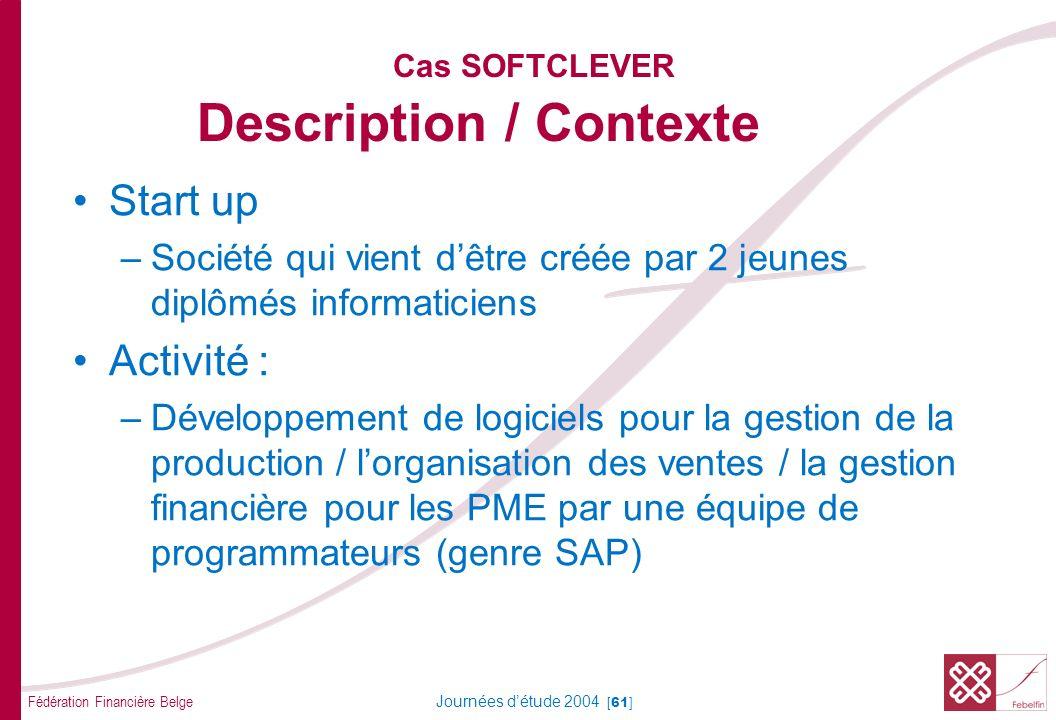 Fédération Financière Belge Journées détude 2004 [61] Cas SOFTCLEVER Description / Contexte Start up –Société qui vient dêtre créée par 2 jeunes diplô