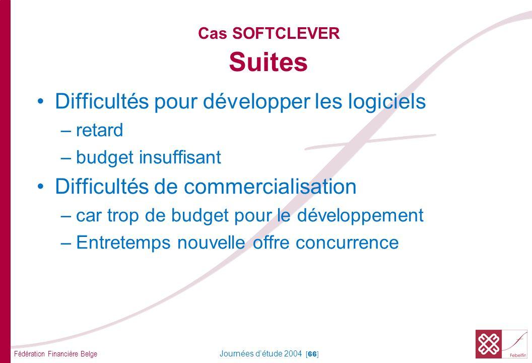 Fédération Financière Belge Journées détude 2004 [66] Cas SOFTCLEVER Suites Difficultés pour développer les logiciels –retard –budget insuffisant Difficultés de commercialisation –car trop de budget pour le développement –Entretemps nouvelle offre concurrence