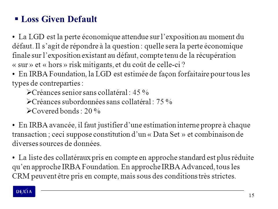 15 La LGD est la perte économique attendue sur lexposition au moment du défaut. Il sagit de répondre à la question : quelle sera la perte économique f