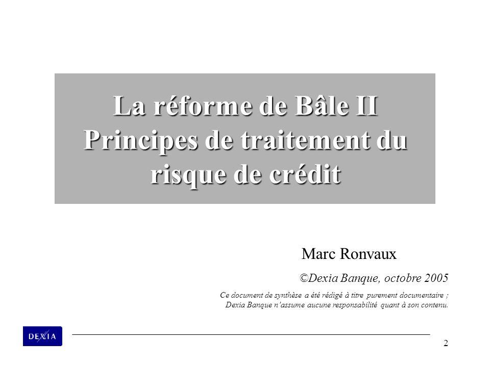 2 La réforme de Bâle II Principes de traitement du risque de crédit Marc Ronvaux ©Dexia Banque, octobre 2005 Ce document de synthèse a été rédigé à ti