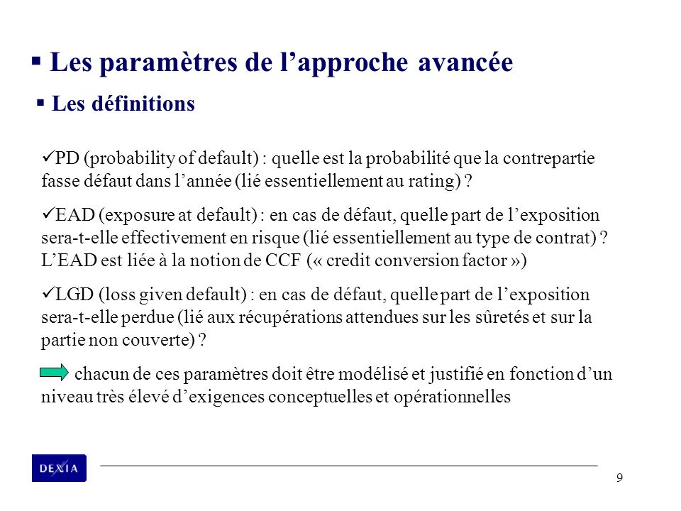 9 PD (probability of default) : quelle est la probabilité que la contrepartie fasse défaut dans lannée (lié essentiellement au rating) ? EAD (exposure
