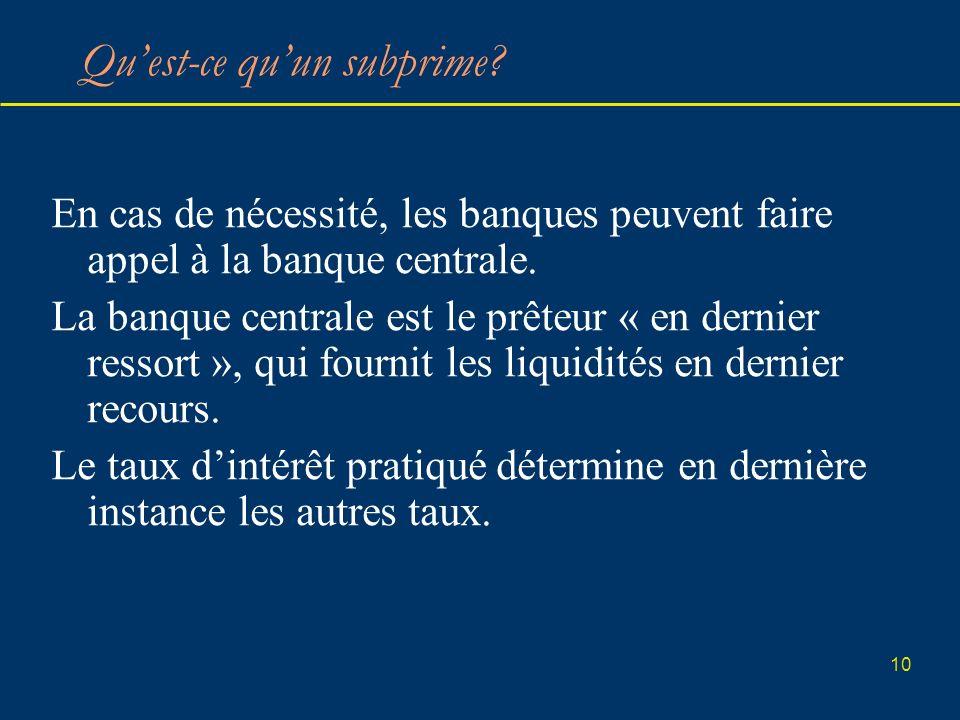 10 Quest-ce quun subprime? En cas de nécessité, les banques peuvent faire appel à la banque centrale. La banque centrale est le prêteur « en dernier r