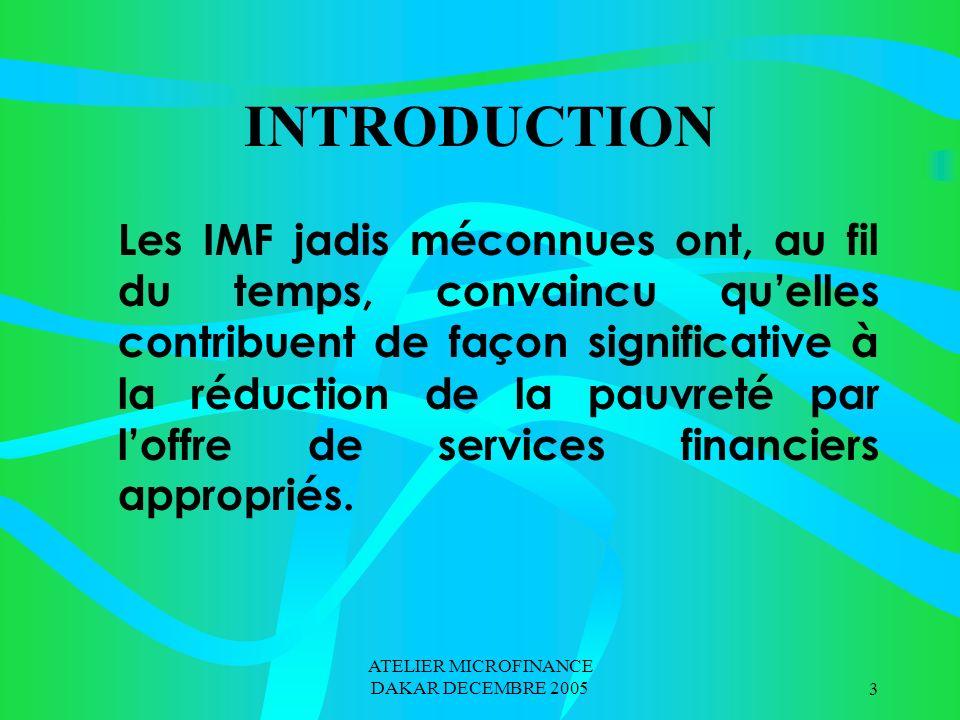 ATELIER MICROFINANCE DAKAR DECEMBRE 20053 INTRODUCTION Les IMF jadis méconnues ont, au fil du temps, convaincu quelles contribuent de façon significative à la réduction de la pauvreté par loffre de services financiers appropriés.