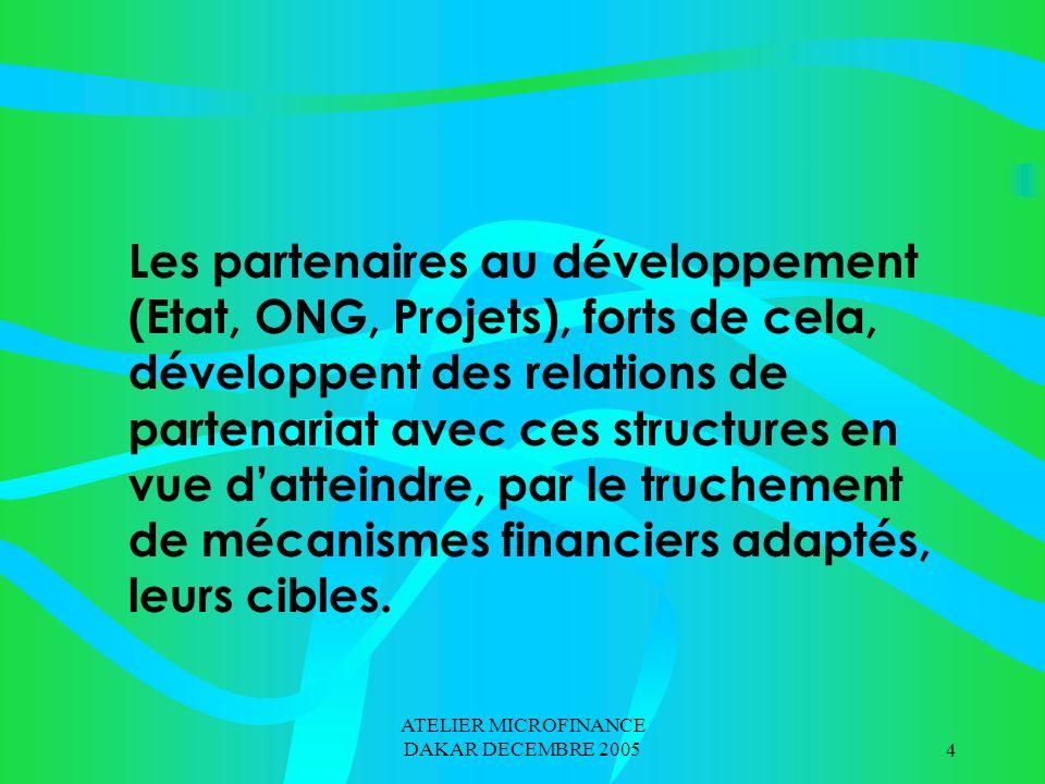 ATELIER MICROFINANCE DAKAR DECEMBRE 20054 Les partenaires au développement (Etat, ONG, Projets), forts de cela, développent des relations de partenariat avec ces structures en vue datteindre, par le truchement de mécanismes financiers adaptés, leurs cibles.