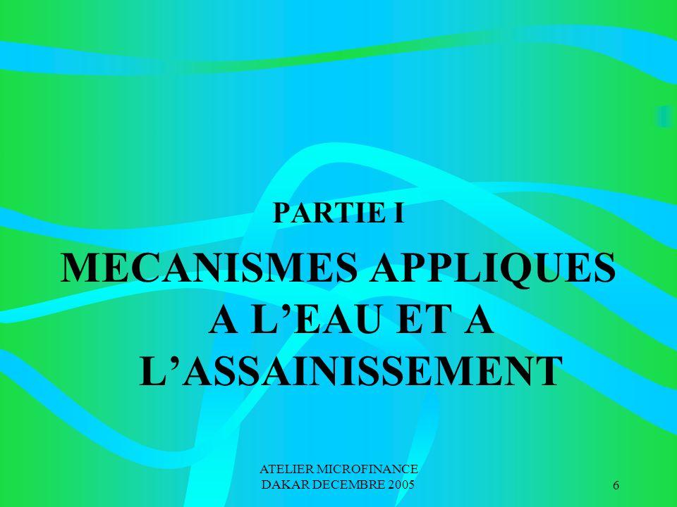 ATELIER MICROFINANCE DAKAR DECEMBRE 20056 PARTIE I MECANISMES APPLIQUES A LEAU ET A LASSAINISSEMENT