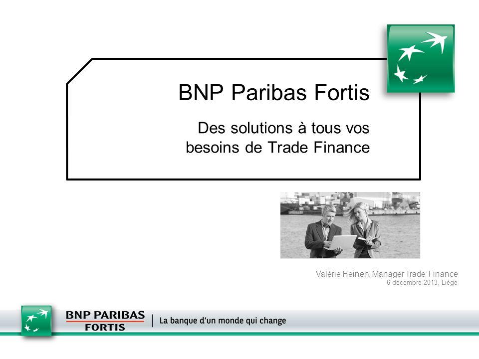 BNP Paribas Fortis Des solutions à tous vos besoins de Trade Finance Valérie Heinen, Manager Trade Finance 6 décembre 2013, Liège