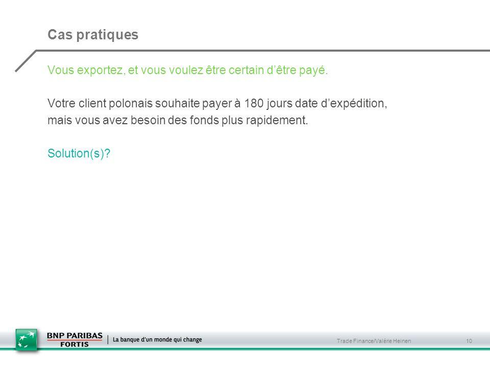 Trade Finance/Valérie Heinen 10 Cas pratiques Vous exportez, et vous voulez être certain dêtre payé. Votre client polonais souhaite payer à 180 jours