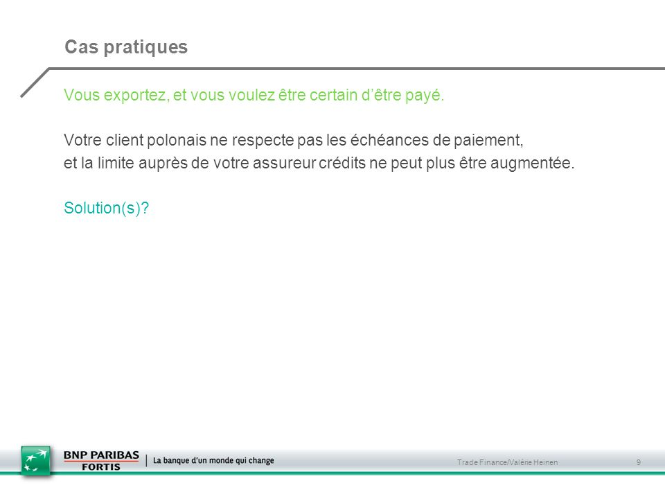 Trade Finance/Valérie Heinen 9 Cas pratiques Vous exportez, et vous voulez être certain dêtre payé. Votre client polonais ne respecte pas les échéance
