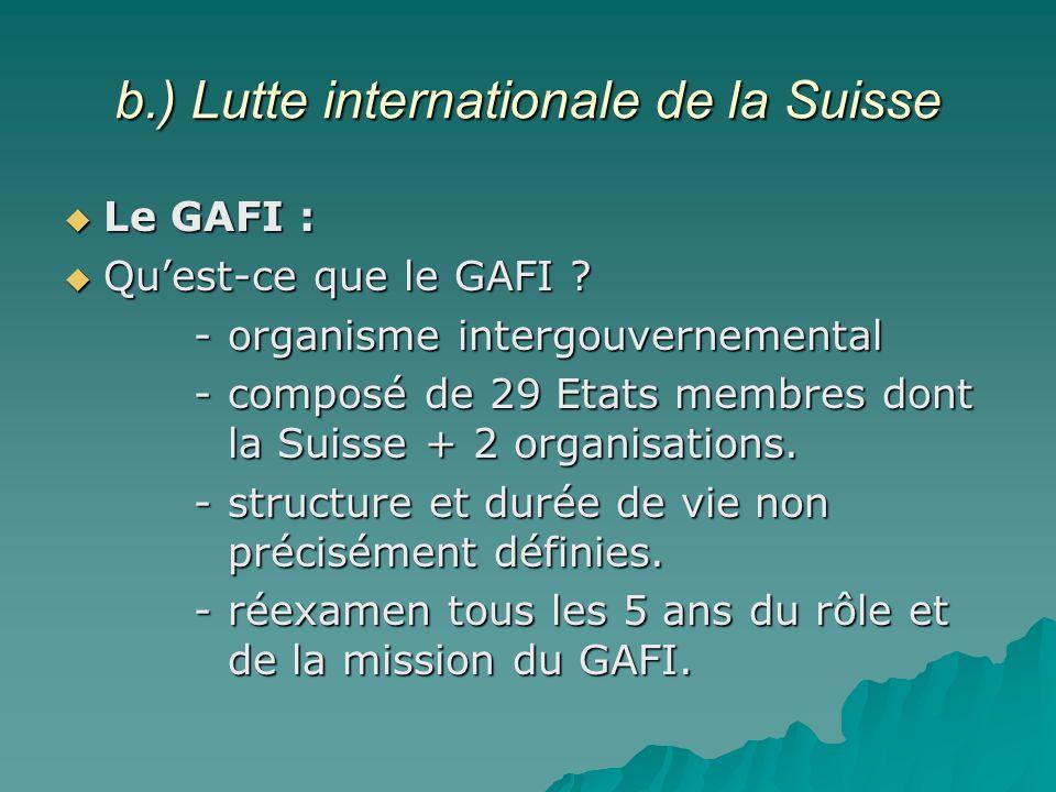 b.) Lutte internationale de la Suisse Le GAFI : Le GAFI : Quest-ce que le GAFI ? Quest-ce que le GAFI ? - organisme intergouvernemental - organisme in