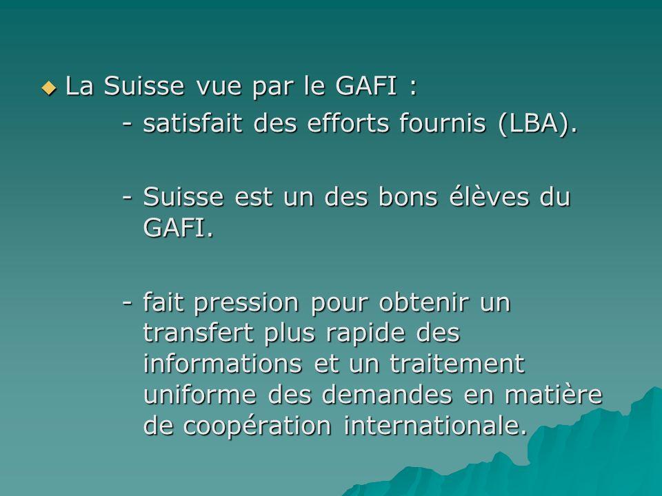 La Suisse vue par le GAFI : La Suisse vue par le GAFI : - satisfait des efforts fournis (LBA). - satisfait des efforts fournis (LBA). - Suisse est un
