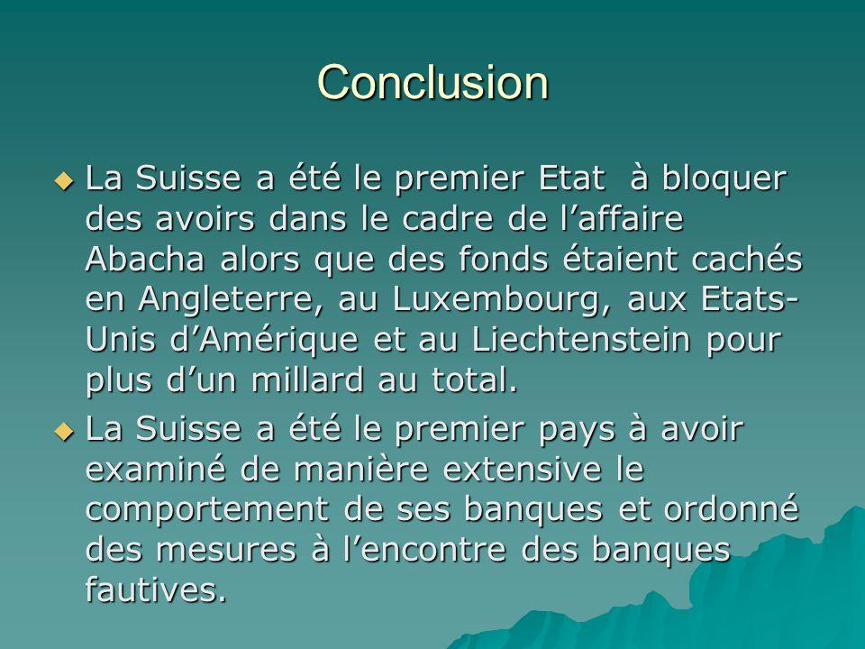 Conclusion La Suisse a été le premier Etat à bloquer des avoirs dans le cadre de laffaire Abacha alors que des fonds étaient cachés en Angleterre, au