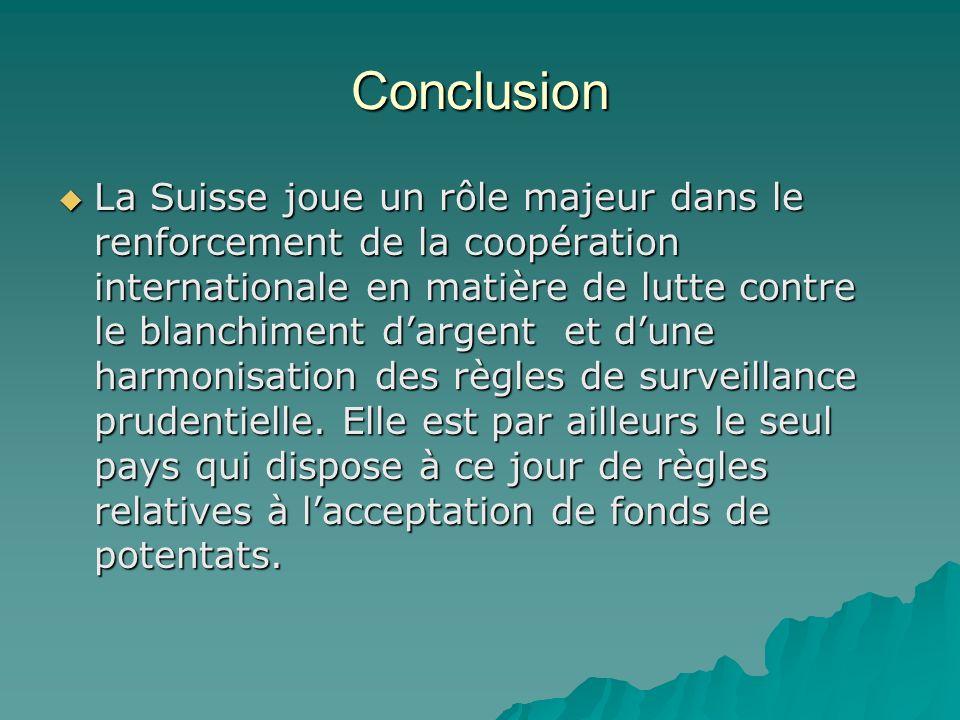 Conclusion La Suisse joue un rôle majeur dans le renforcement de la coopération internationale en matière de lutte contre le blanchiment dargent et du