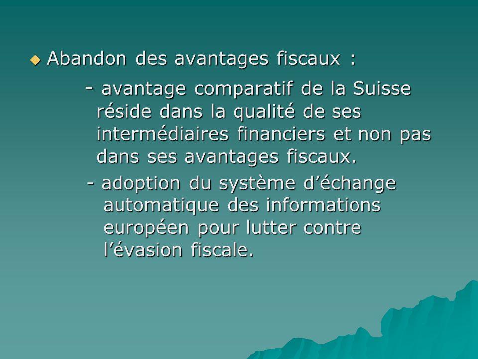 Abandon des avantages fiscaux : Abandon des avantages fiscaux : - avantage comparatif de la Suisse réside dans la qualité de ses intermédiaires financ
