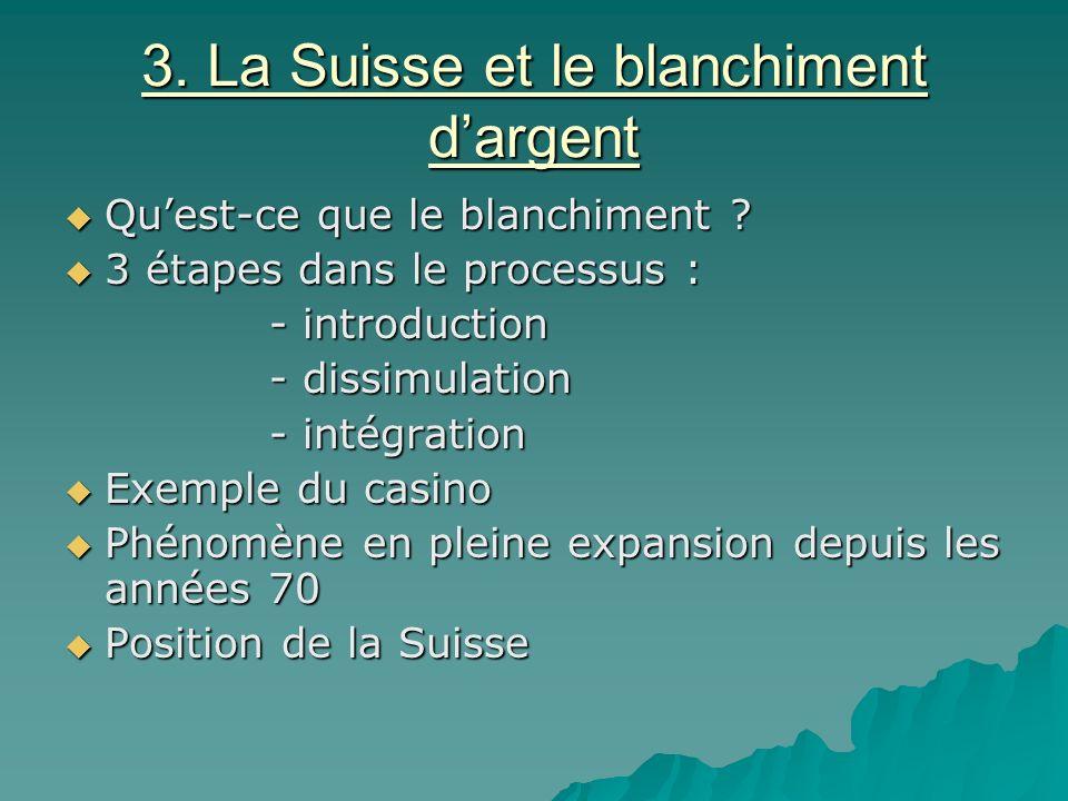 3. La Suisse et le blanchiment dargent Quest-ce que le blanchiment ? Quest-ce que le blanchiment ? 3 étapes dans le processus : 3 étapes dans le proce