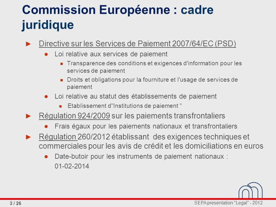 SEPA presentation Legal - 2012 4 / 26 Directive (PSD) transposée en 2 lois (2009) + Délai d exécution, remboursement, montant total à transférer Commission Européenne : rôle Institutions de paiement Transparence et information Droits et obligations