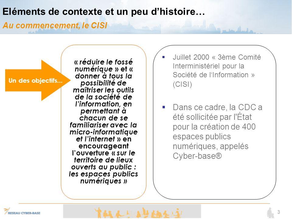 3 « réduire le fossé numérique » et « donner à tous la possibilité de maîtriser les outils de la société de linformation, en permettant à chacun de se familiariser avec la micro-informatique et linternet » en encourageant louverture « sur le territoire de lieux ouverts au public : les espaces publics numériques » Eléments de contexte et un peu dhistoire… Au commencement, le CISI Juillet 2000 « 3ème Comité Interministériel pour la Société de lInformation » (CISI) Dans ce cadre, la CDC a été sollicitée par l État pour la création de 400 espaces publics numériques, appelés Cyber-base® Un des objectifs...