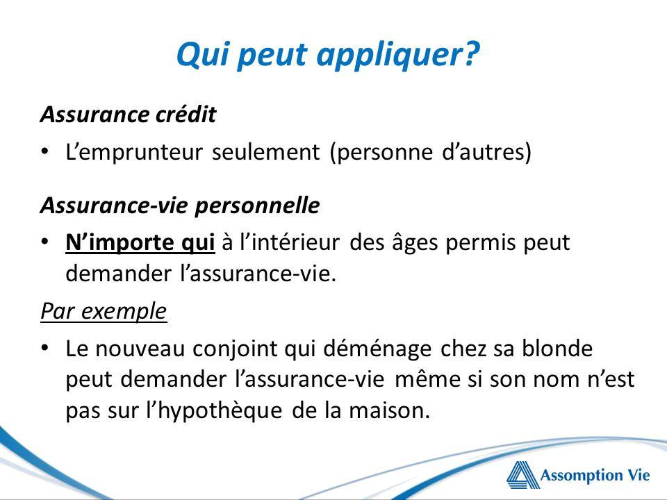 Qui peut appliquer? Assurance crédit Lemprunteur seulement (personne dautres) Assurance-vie personnelle Nimporte qui à lintérieur des âges permis peut