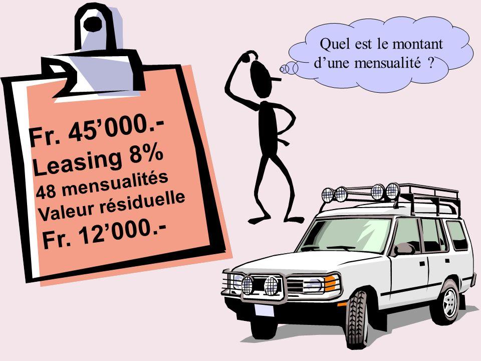 Fr. 45000.- Leasing 8% 48 mensualités Valeur résiduelle Fr. 12000.- Quel est le montant dune mensualité ?
