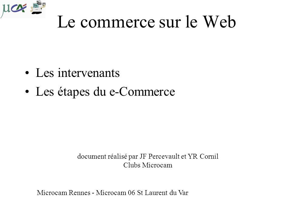 Le commerce sur le Web Les intervenants Les étapes du e-Commerce document réalisé par JF Percevault et YR Cornil Clubs Microcam Microcam Rennes - Microcam 06 St Laurent du Var