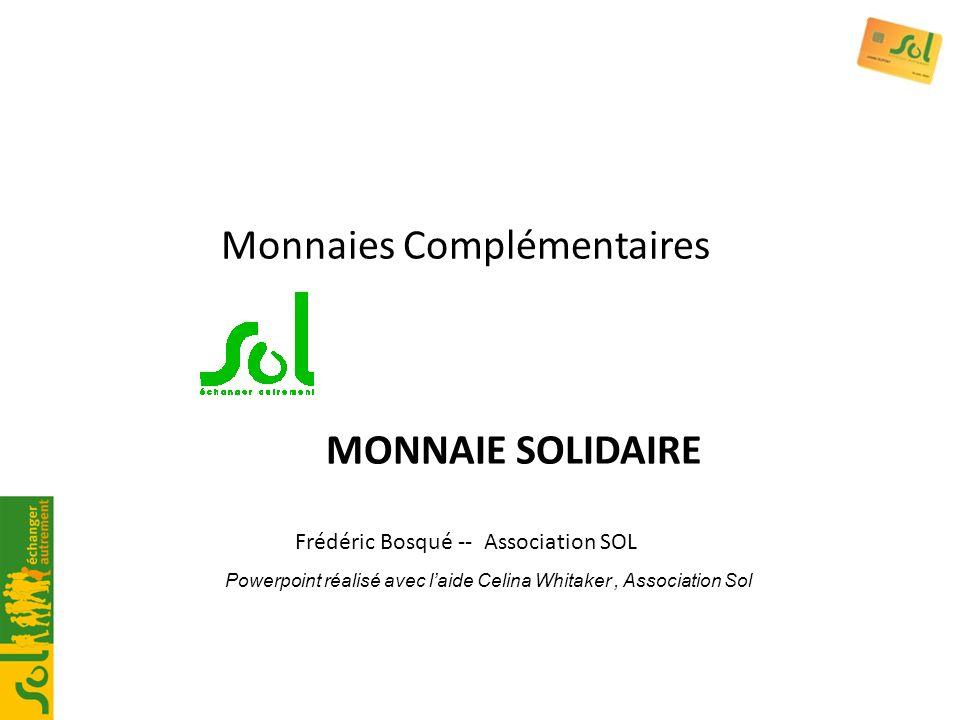 Monnaies Complémentaires MONNAIE SOLIDAIRE Frédéric Bosqué -- Association SOL Powerpoint réalisé avec laide Celina Whitaker, Association Sol