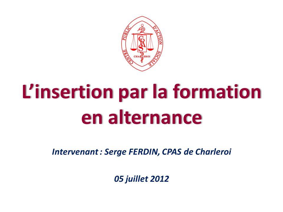 Intervenant : Serge FERDIN, CPAS de Charleroi 05 juillet 2012 Linsertion par la formation en alternance