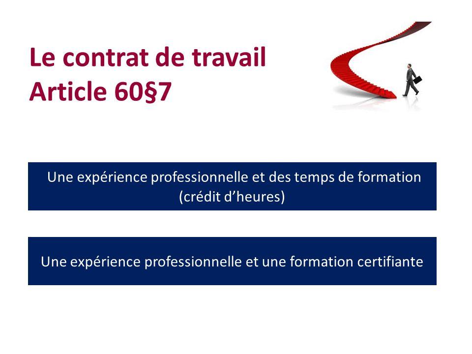 Le contrat de travail Article 60§7 Une expérience professionnelle et des temps de formation (crédit dheures) Une expérience professionnelle et une formation certifiante