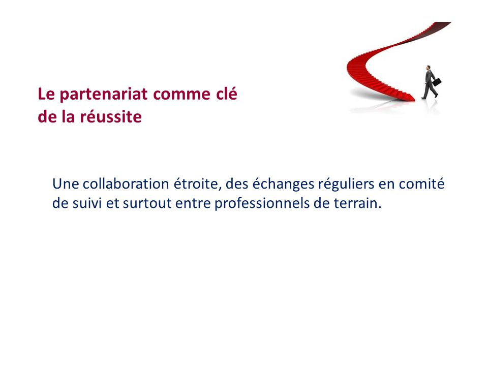 Le partenariat comme clé de la réussite Une collaboration étroite, des échanges réguliers en comité de suivi et surtout entre professionnels de terrai
