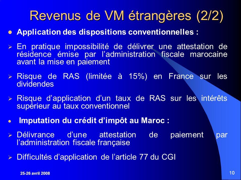 25-26 avril 2008 10 Revenus de VM étrangères (2/2) Application des dispositions conventionnelles : En pratique impossibilité de délivrer une attestation de résidence émise par ladministration fiscale marocaine avant la mise en paiement Risque de RAS (limitée à 15%) en France sur les dividendes Risque dapplication dun taux de RAS sur les intérêts supérieur au taux conventionnel Imputation du crédit dimpôt au Maroc : Délivrance dune attestation de paiement par ladministration fiscale française Difficultés dapplication de larticle 77 du CGI