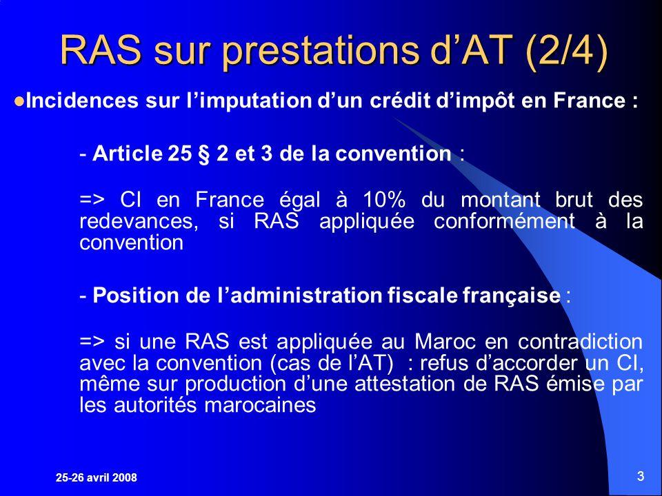 25-26 avril 2008 3 RAS sur prestations dAT (2/4) Incidences sur limputation dun crédit dimpôt en France : - Article 25 § 2 et 3 de la convention : => CI en France égal à 10% du montant brut des redevances, si RAS appliquée conformément à la convention - Position de ladministration fiscale française : => si une RAS est appliquée au Maroc en contradiction avec la convention (cas de lAT) : refus daccorder un CI, même sur production dune attestation de RAS émise par les autorités marocaines