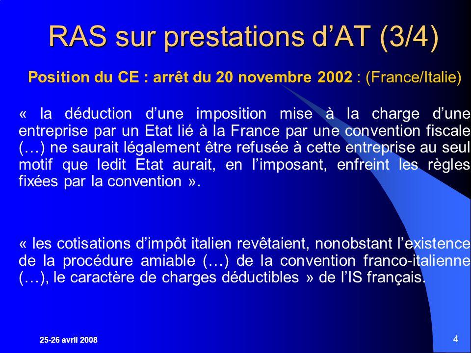 25-26 avril 2008 4 RAS sur prestations dAT (3/4) Position du CE : arrêt du 20 novembre 2002 : (France/Italie) « la déduction dune imposition mise à la charge dune entreprise par un Etat lié à la France par une convention fiscale (…) ne saurait légalement être refusée à cette entreprise au seul motif que ledit Etat aurait, en limposant, enfreint les règles fixées par la convention ».